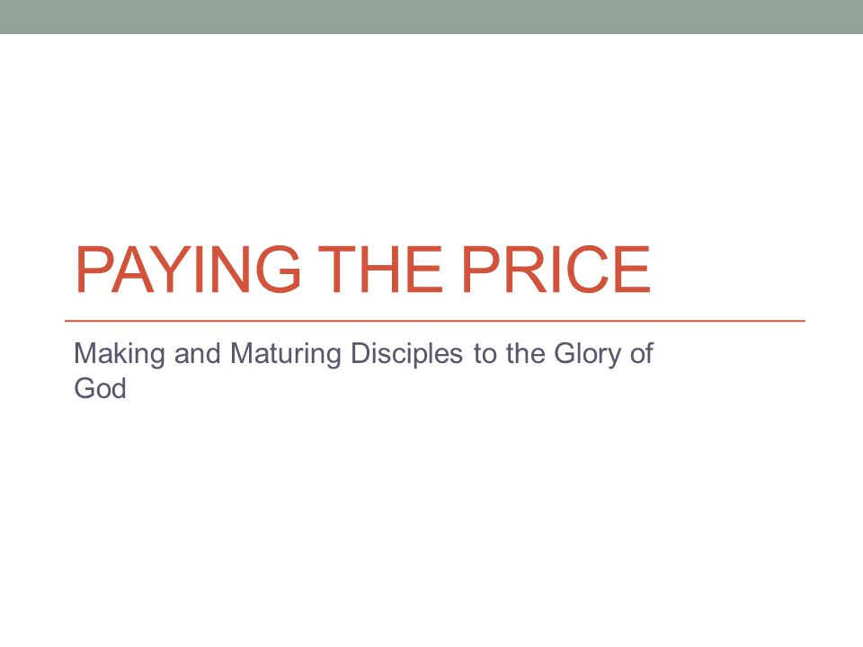 PAYING THE PRICE Making and Maturing Disciples to the Glory of God