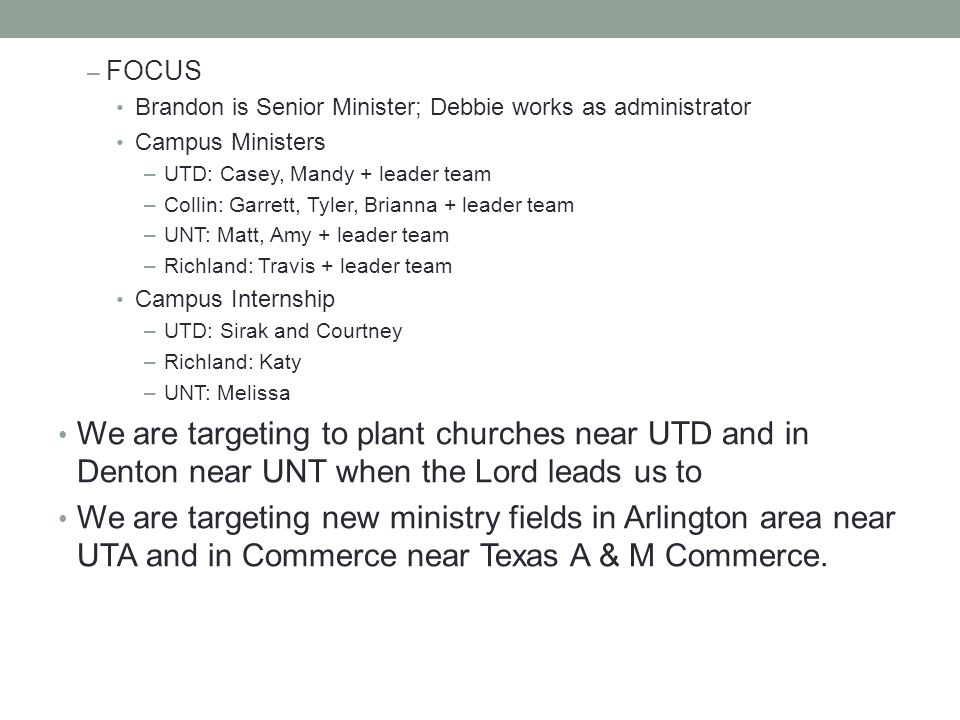 – FOCUS Brandon is Senior Minister; Debbie works as administrator Campus Ministers –UTD: Casey, Mandy + leader team –Collin: Garrett, Tyler, Brianna + leader team –UNT: Matt, Amy + leader team –Richland: Travis + leader team Campus Internship –UTD: Sirak and Courtney –Richland: Katy –UNT: Melissa We are targeting to plant churches near UTD and in Denton near UNT when the Lord leads us to We are targeting new ministry fields in Arlington area near UTA and in Commerce near Texas A & M Commerce.