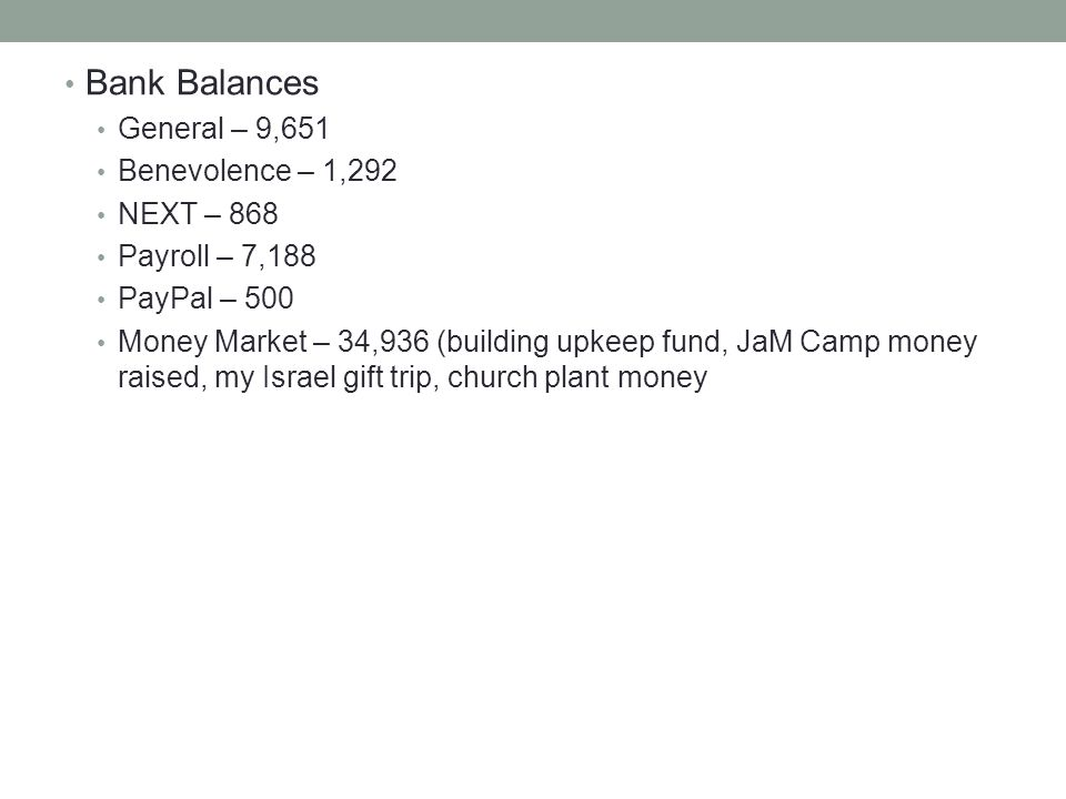 Bank Balances General – 9,651 Benevolence – 1,292 NEXT – 868 Payroll – 7,188 PayPal – 500 Money Market – 34,936 (building upkeep fund, JaM Camp money raised, my Israel gift trip, church plant money