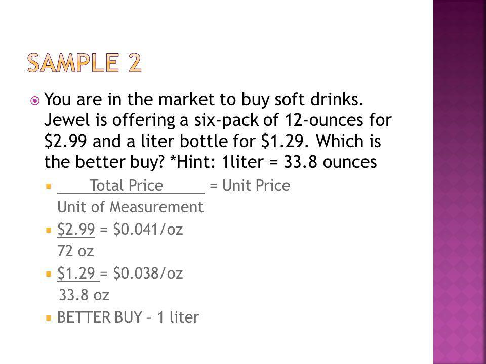 You are in the market to buy soft drinks. Jewel is offering a six-pack of 12-ounces for $2.99 and a liter bottle for $1.29. Which is the better buy? *