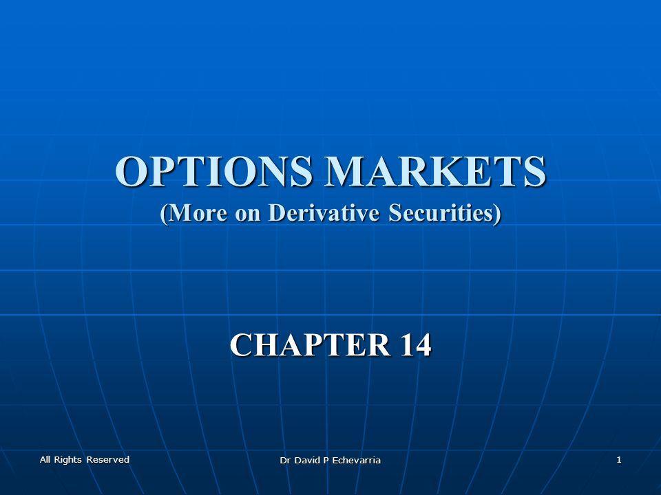 All Rights Reserved Dr David P Echevarria 1 OPTIONS MARKETS (More on Derivative Securities) CHAPTER 14