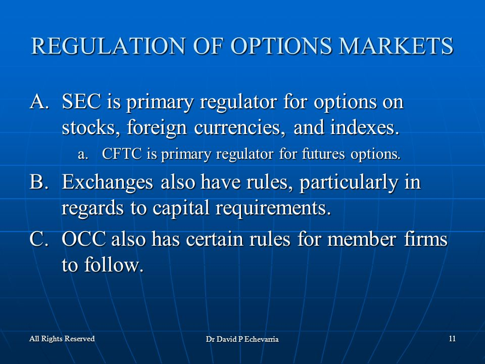 All Rights Reserved Dr David P Echevarria 11 REGULATION OF OPTIONS MARKETS A.SEC is primary regulator for options on stocks, foreign currencies, and indexes.