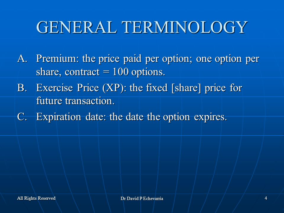 All Rights Reserved Dr David P Echevarria 4 GENERAL TERMINOLOGY A.Premium: the price paid per option; one option per share, contract = 100 options.