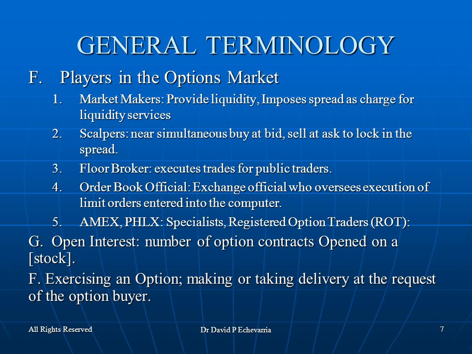 All Rights Reserved Dr David P Echevarria 7 GENERAL TERMINOLOGY F.Players in the Options Market 1.Market Makers: Provide liquidity, Imposes spread as charge for liquidity services 2.Scalpers: near simultaneous buy at bid, sell at ask to lock in the spread.