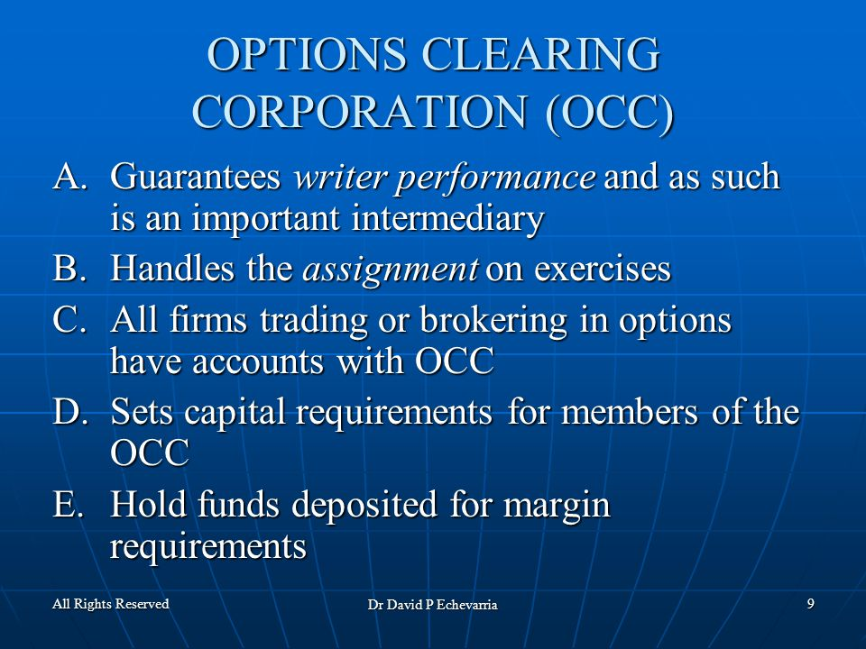 All Rights Reserved Dr David P Echevarria 9 OPTIONS CLEARING CORPORATION (OCC) A.Guarantees writer performance and as such is an important intermediary B.Handles the assignment on exercises C.All firms trading or brokering in options have accounts with OCC D.Sets capital requirements for members of the OCC E.Hold funds deposited for margin requirements