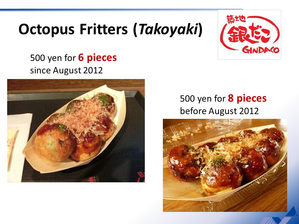 500 yen for 6 pieces since August 2012 Octopus Fritters (Takoyaki) 500 yen for 8 pieces before August 2012