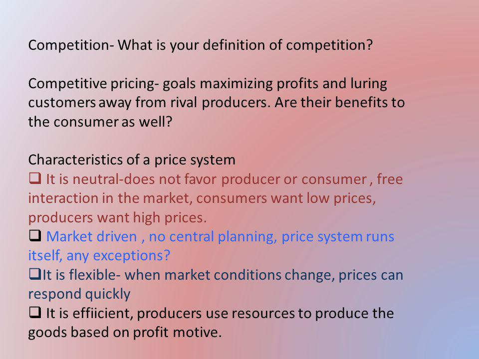Competition- What is your definition of competition? Competitive pricing- goals maximizing profits and luring customers away from rival producers. Are