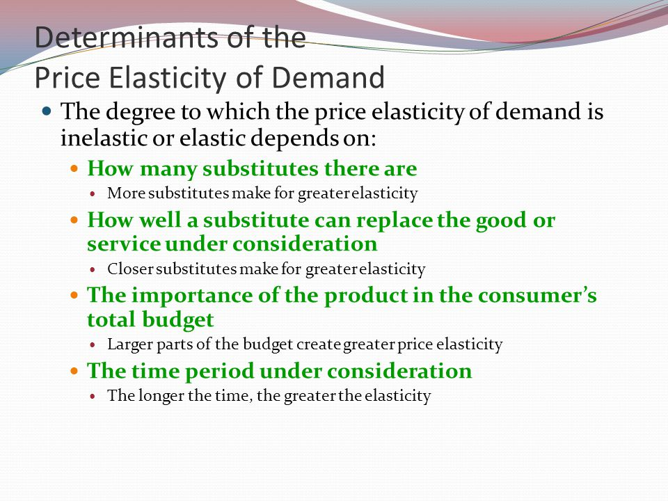 Determinants of the Price Elasticity of Demand The degree to which the price elasticity of demand is inelastic or elastic depends on: How many substitutes there are More substitutes make for greater elasticity How well a substitute can replace the good or service under consideration Closer substitutes make for greater elasticity The importance of the product in the consumers total budget Larger parts of the budget create greater price elasticity The time period under consideration The longer the time, the greater the elasticity
