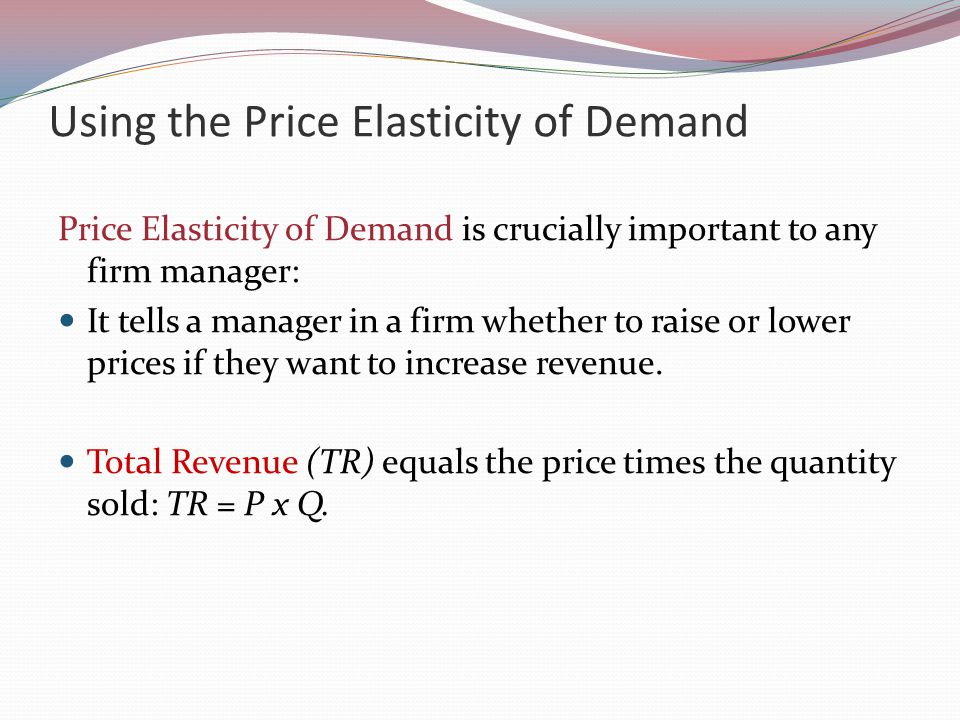 Using the Price Elasticity of Demand Price Elasticity of Demand is crucially important to any firm manager: It tells a manager in a firm whether to raise or lower prices if they want to increase revenue.