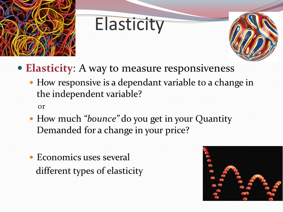 Elasticity Elasticity: A way to measure responsiveness How responsive is a dependant variable to a change in the independent variable.