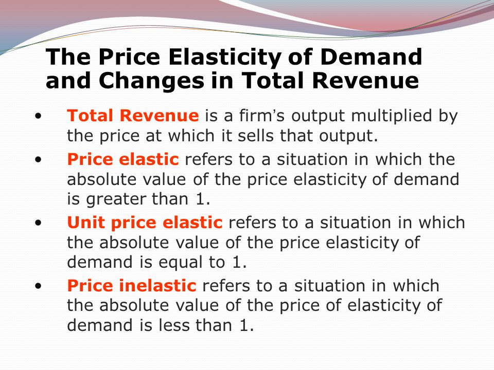 The Price Elasticity of Demand and Changes in Total Revenue Total Revenue is a firms output multiplied by the price at which it sells that output.