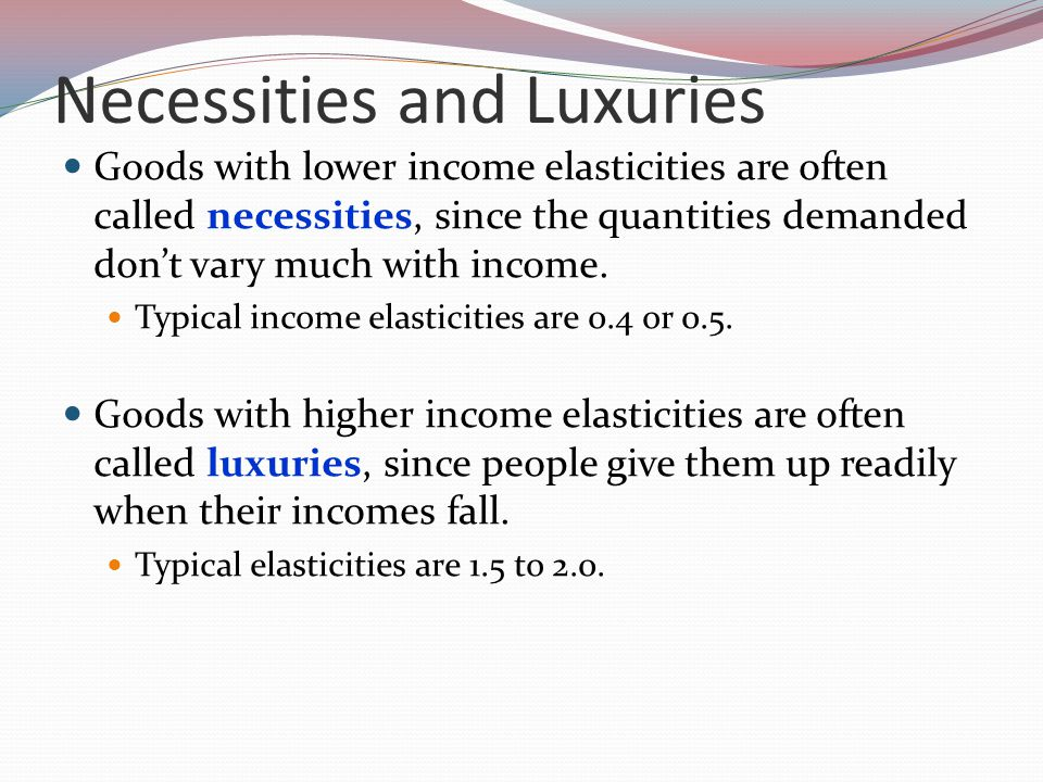 Necessities and Luxuries Goods with lower income elasticities are often called necessities, since the quantities demanded dont vary much with income.