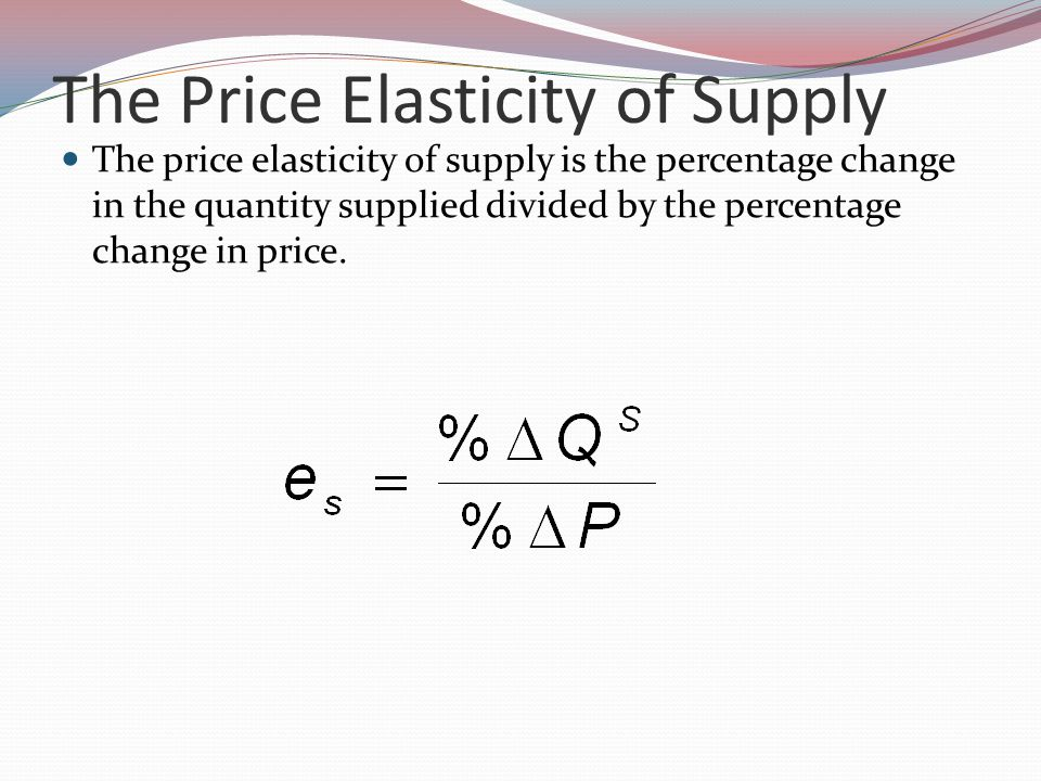 The Price Elasticity of Supply The price elasticity of supply is the percentage change in the quantity supplied divided by the percentage change in price.