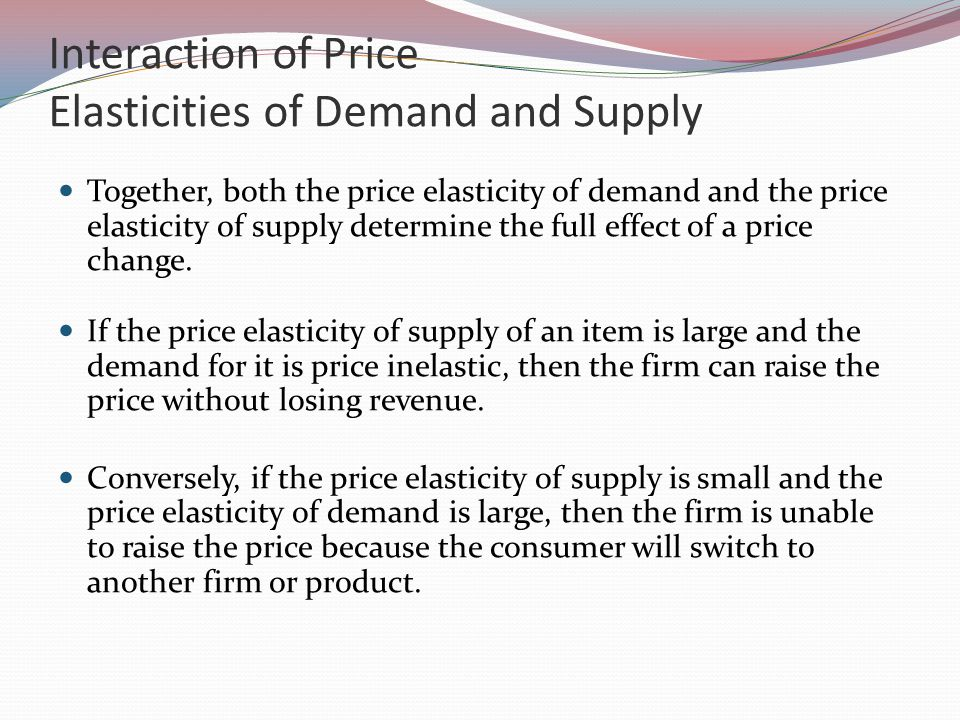 Interaction of Price Elasticities of Demand and Supply Together, both the price elasticity of demand and the price elasticity of supply determine the full effect of a price change.