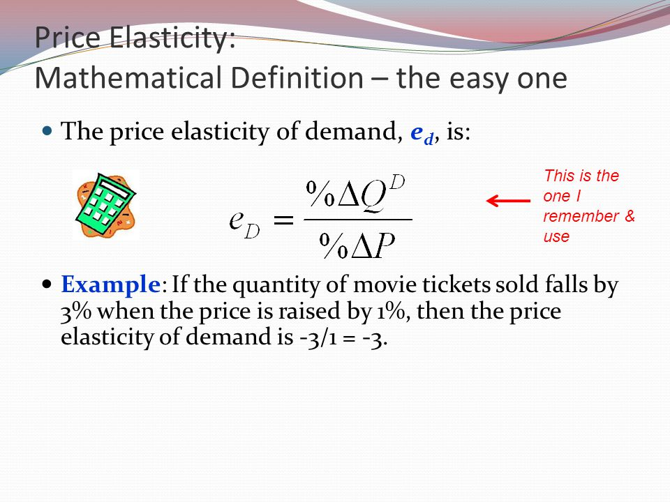 Price Elasticity: Mathematical Definition – the easy one The price elasticity of demand, e d, is: Example: If the quantity of movie tickets sold falls by 3% when the price is raised by 1%, then the price elasticity of demand is -3/1 = -3.