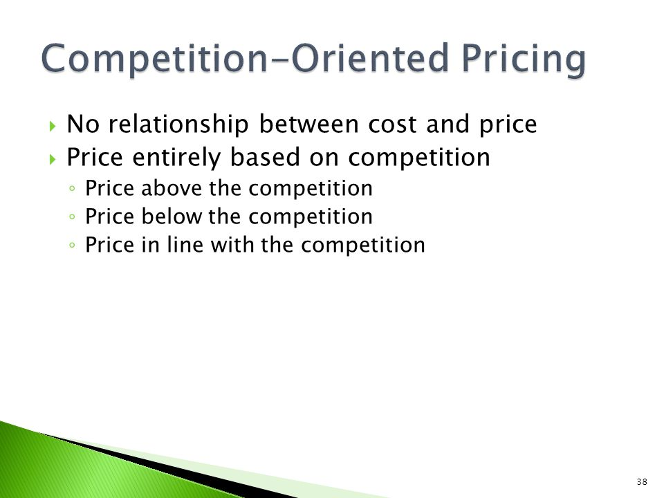 No relationship between cost and price Price entirely based on competition Price above the competition Price below the competition Price in line with the competition 38