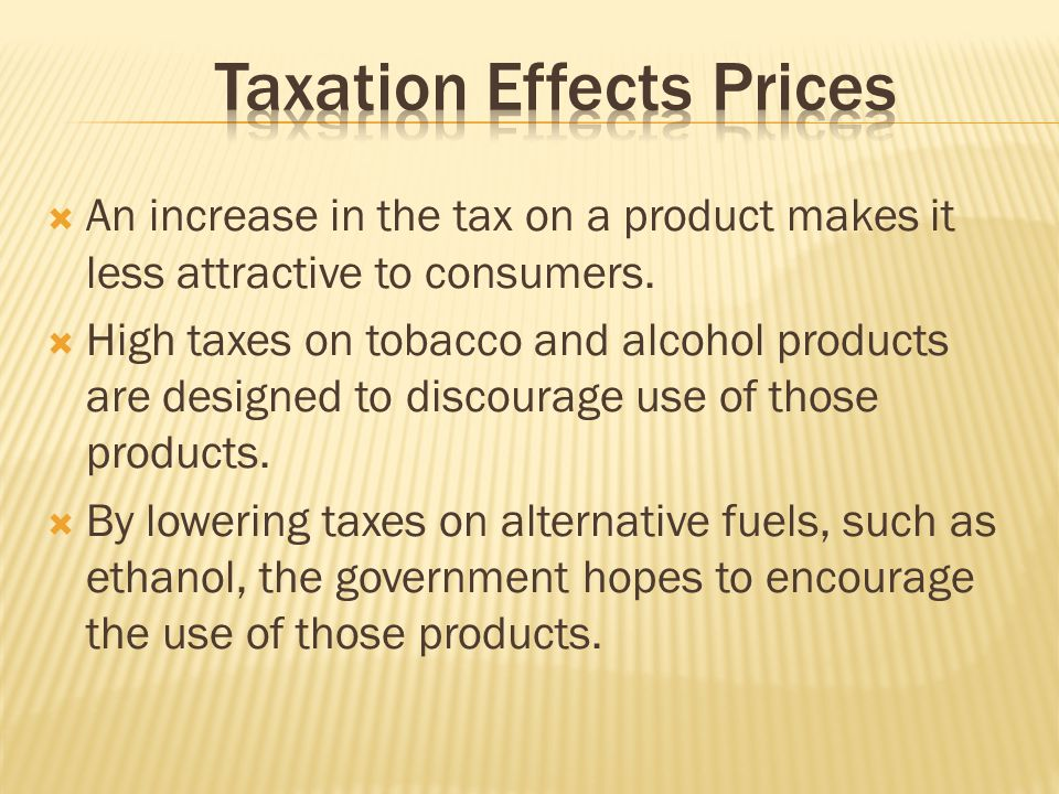 An increase in the tax on a product makes it less attractive to consumers. High taxes on tobacco and alcohol products are designed to discourage use o