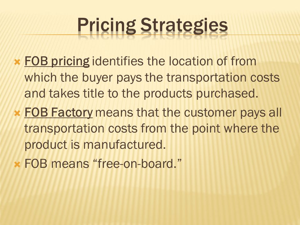 FOB pricing identifies the location of from which the buyer pays the transportation costs and takes title to the products purchased. FOB Factory means