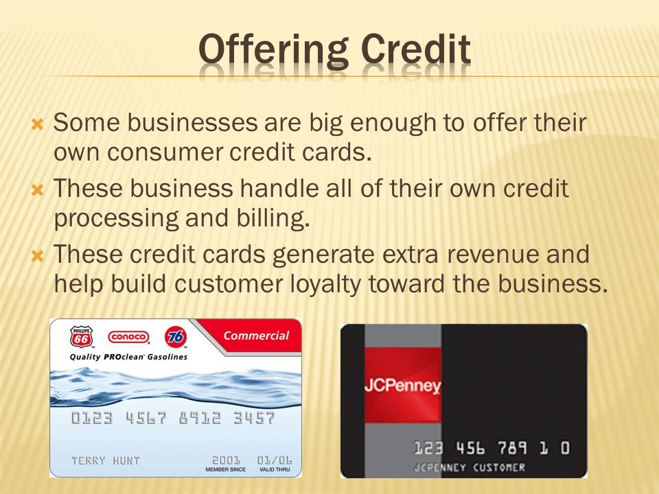 Some businesses are big enough to offer their own consumer credit cards. These business handle all of their own credit processing and billing. These c