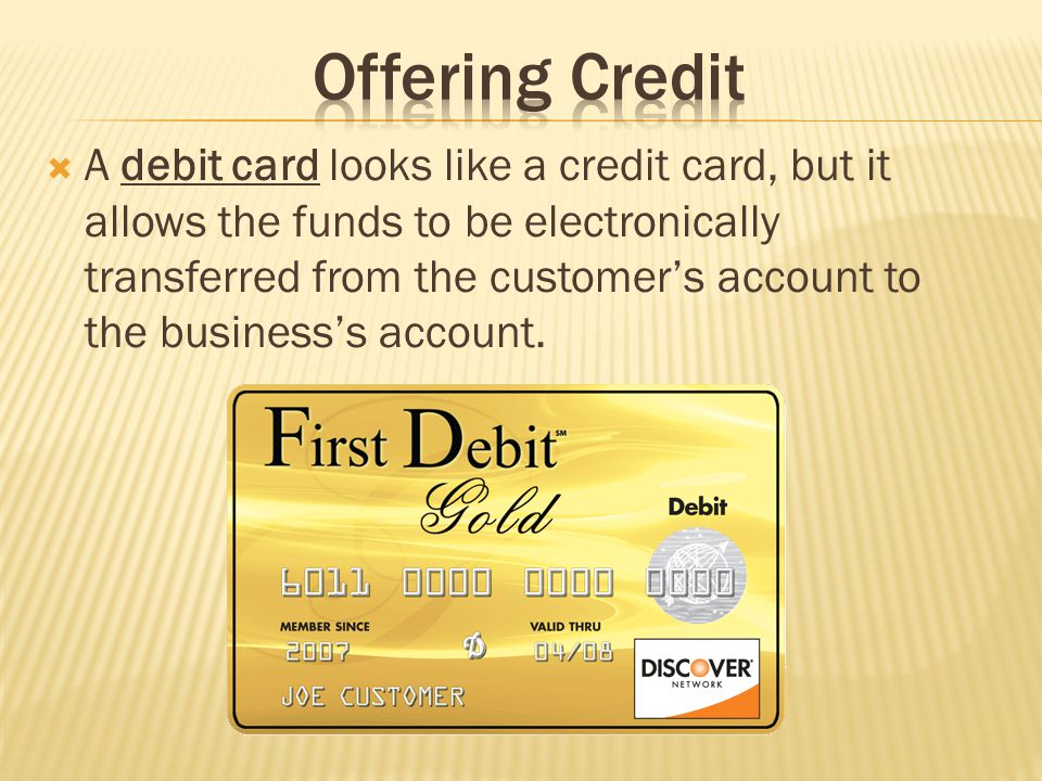 A debit card looks like a credit card, but it allows the funds to be electronically transferred from the customers account to the businesss account.