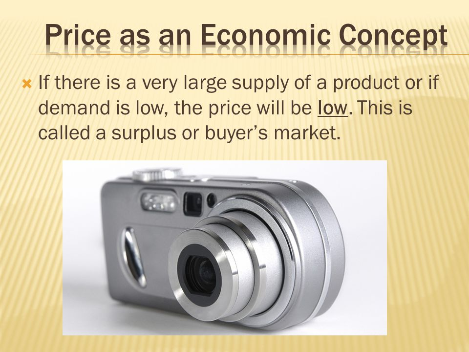If there is a very large supply of a product or if demand is low, the price will be low. This is called a surplus or buyers market.