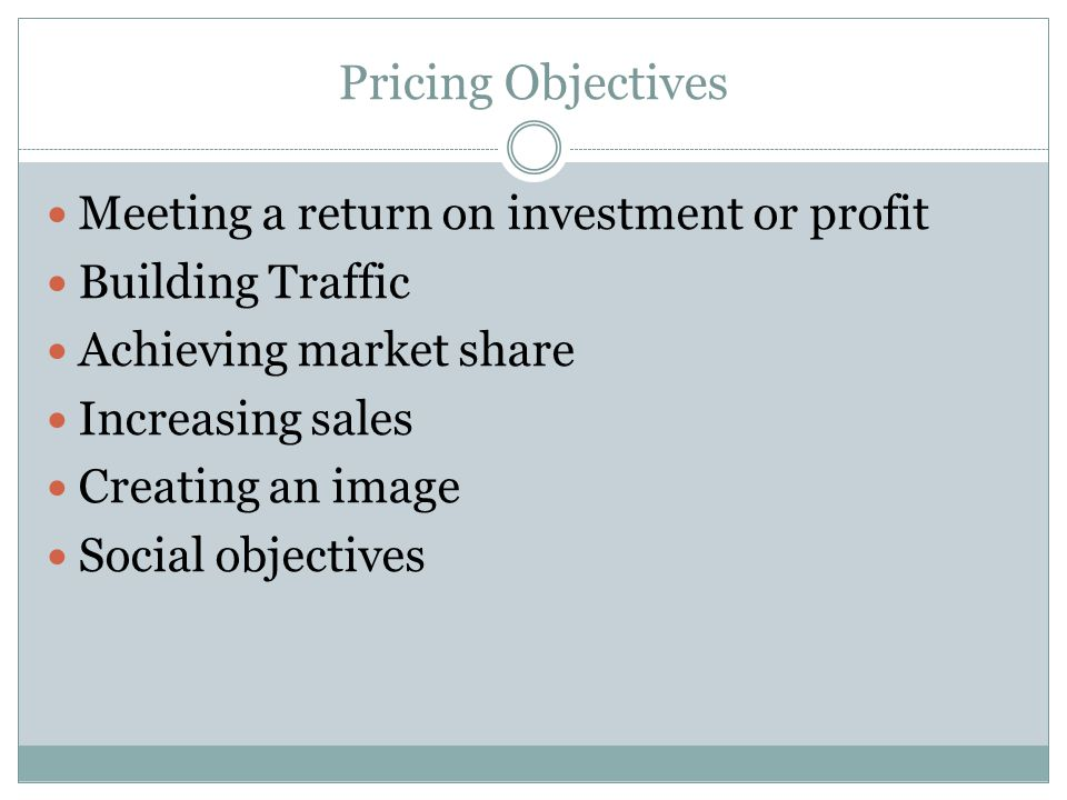 Pricing Objectives Meeting a return on investment or profit Building Traffic Achieving market share Increasing sales Creating an image Social objectiv