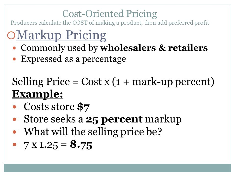 Commonly used by wholesalers & retailers Expressed as a percentage Selling Price = Cost x (1 + mark-up percent) Example: Costs store $7 Store seeks a