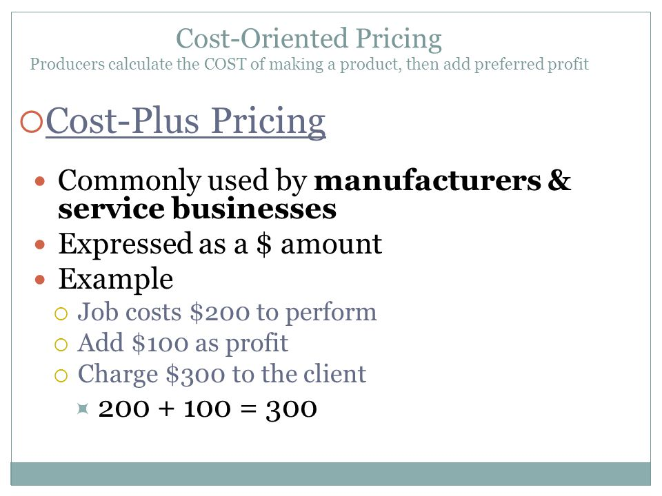 Cost-Plus Pricing Commonly used by manufacturers & service businesses Expressed as a $ amount Example Job costs $200 to perform Add $100 as profit Cha