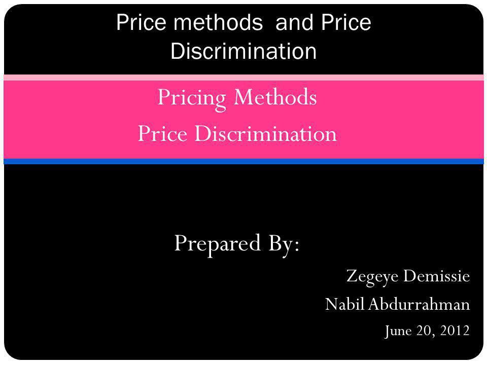 Pricing Methods Price Discrimination Prepared By: Zegeye Demissie Nabil Abdurrahman June 20, 2012 Price methods and Price Discrimination