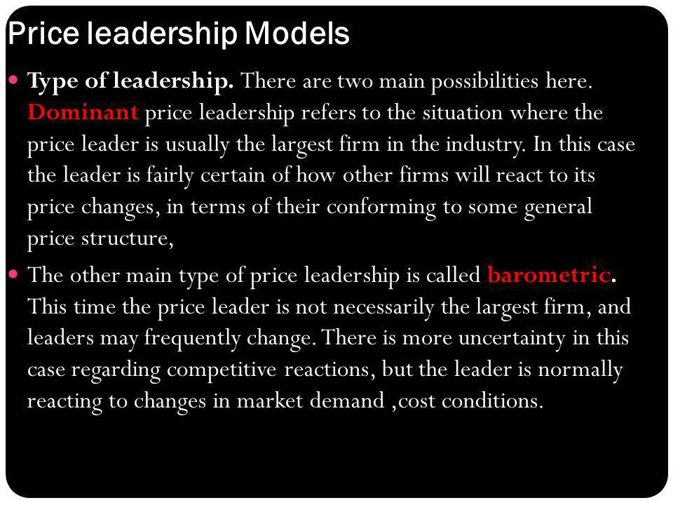 : Price leadership Models Type of leadership. There are two main possibilities here. Dominant price leadership refers to the situation where the price