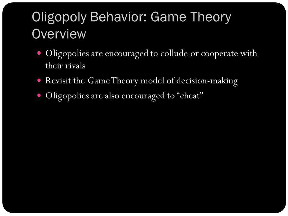 Oligopoly Behavior: Game Theory Overview Oligopolies are encouraged to collude or cooperate with their rivals Revisit the Game Theory model of decisio