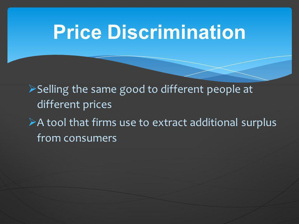 Selling the same good to different people at different prices A tool that firms use to extract additional surplus from consumers Price Discrimination