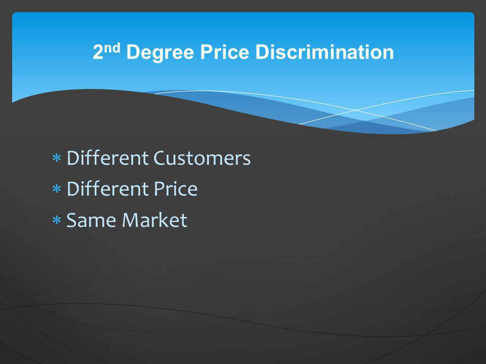 Different Customers Different Price Same Market 2 nd Degree Price Discrimination