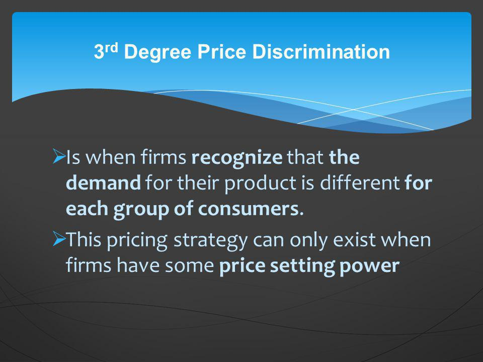 Is when firms recognize that the demand for their product is different for each group of consumers. This pricing strategy can only exist when firms ha