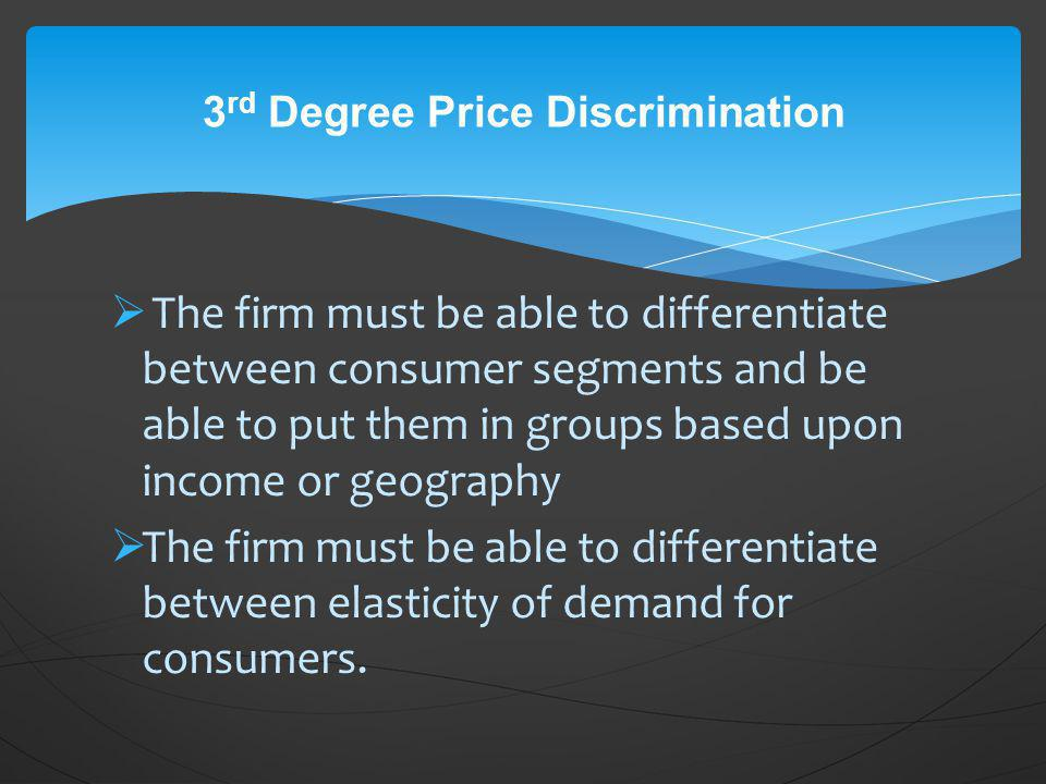 The firm must be able to differentiate between consumer segments and be able to put them in groups based upon income or geography The firm must be abl