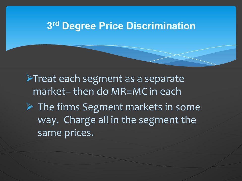 Treat each segment as a separate market– then do MR=MC in each The firms Segment markets in some way. Charge all in the segment the same prices. 3 rd