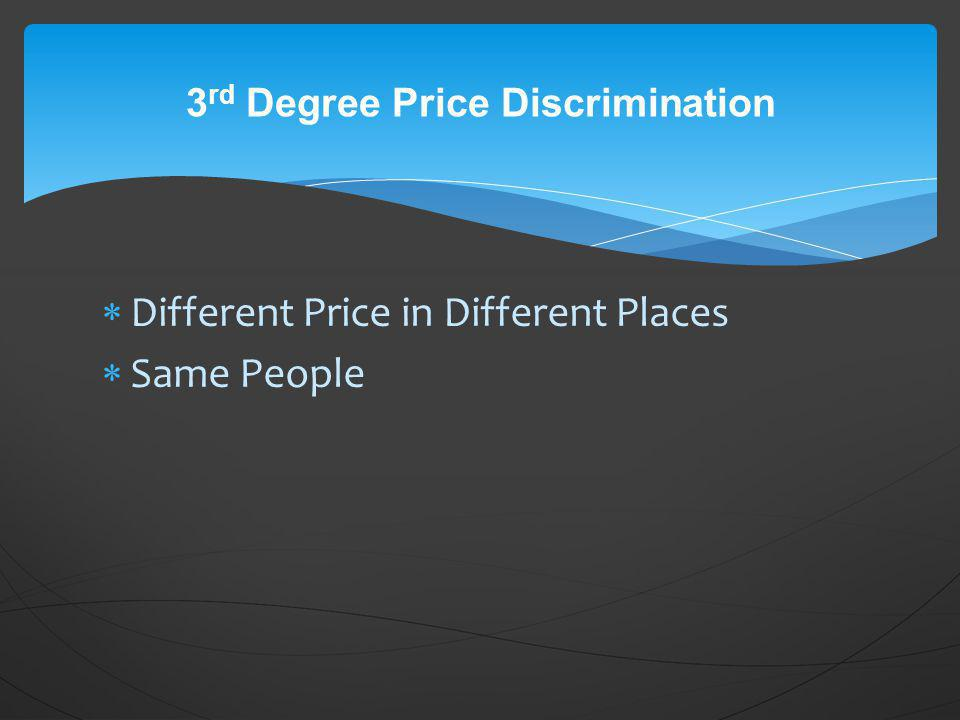 Different Price in Different Places Same People 3 rd Degree Price Discrimination