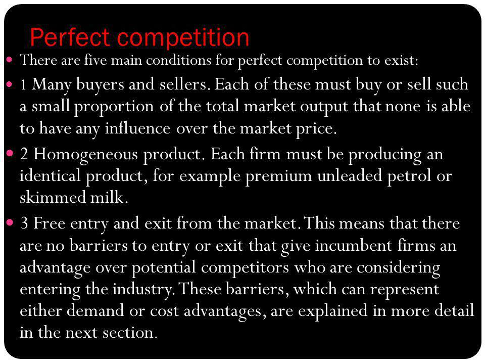 Perfect competition There are five main conditions for perfect competition to exist: 1 Many buyers and sellers. Each of these must buy or sell such a