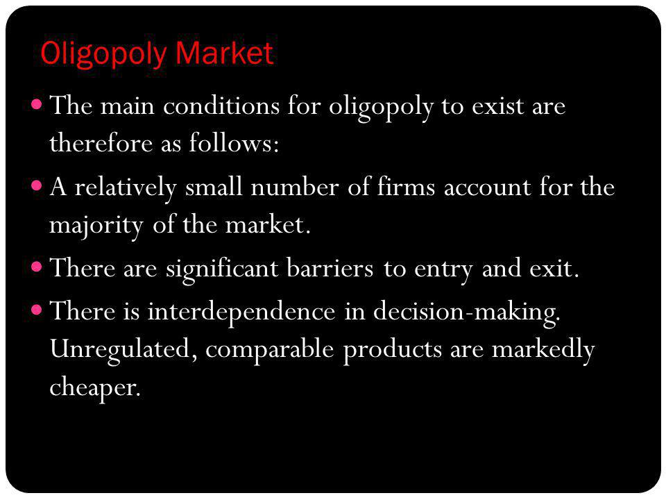 Oligopoly Market The main conditions for oligopoly to exist are therefore as follows: A relatively small number of firms account for the majority of t