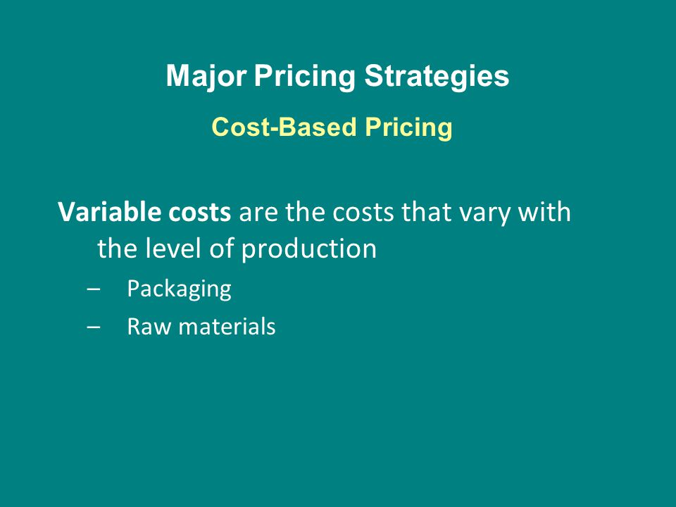 Major Pricing Strategies Variable costs are the costs that vary with the level of production –Packaging –Raw materials Cost-Based Pricing