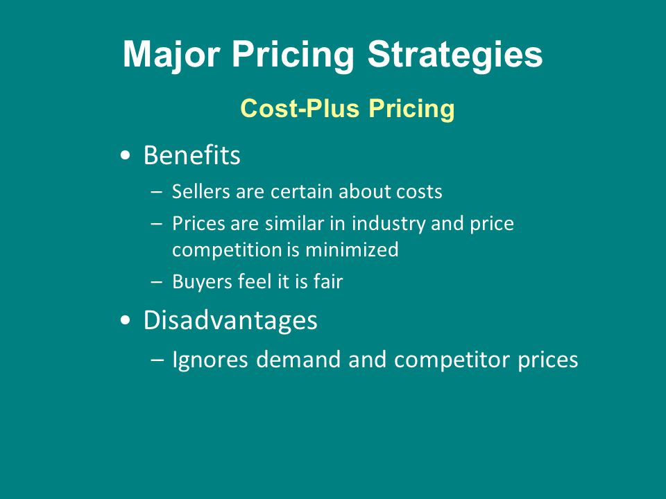 Major Pricing Strategies Benefits –Sellers are certain about costs –Prices are similar in industry and price competition is minimized –Buyers feel it