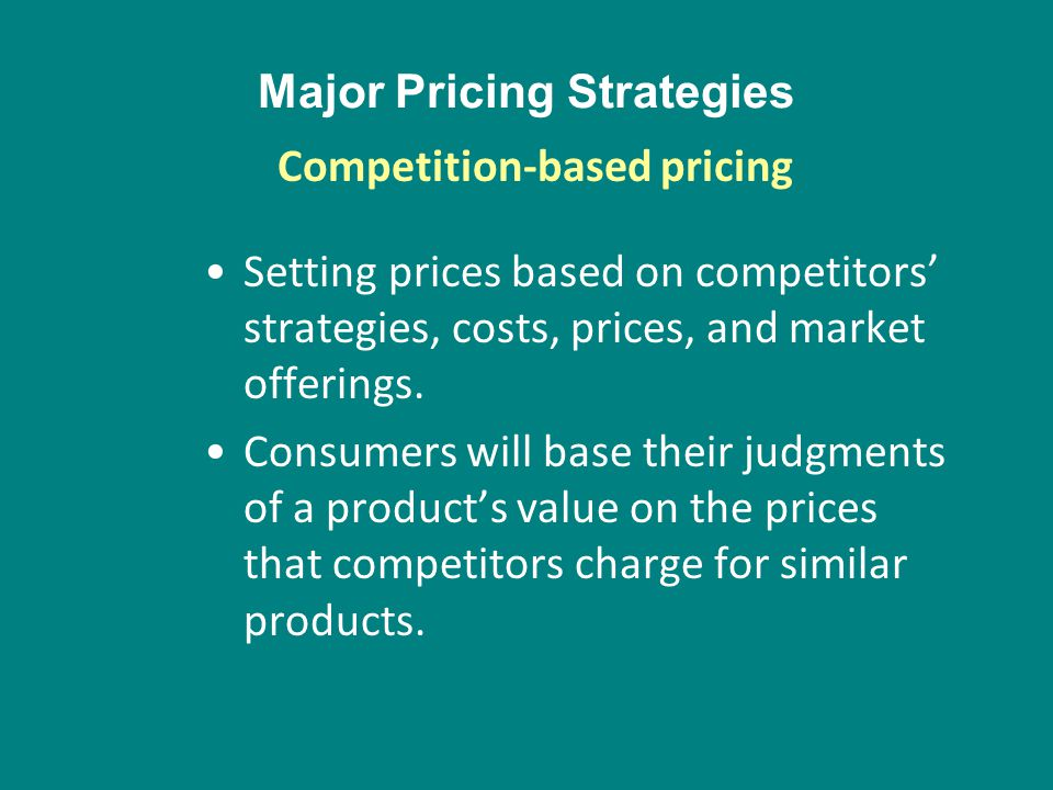 Major Pricing Strategies Setting prices based on competitors strategies, costs, prices, and market offerings. Consumers will base their judgments of a