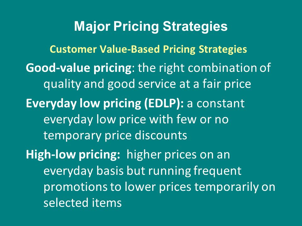 Major Pricing Strategies Good-value pricing: the right combination of quality and good service at a fair price Everyday low pricing (EDLP): a constant
