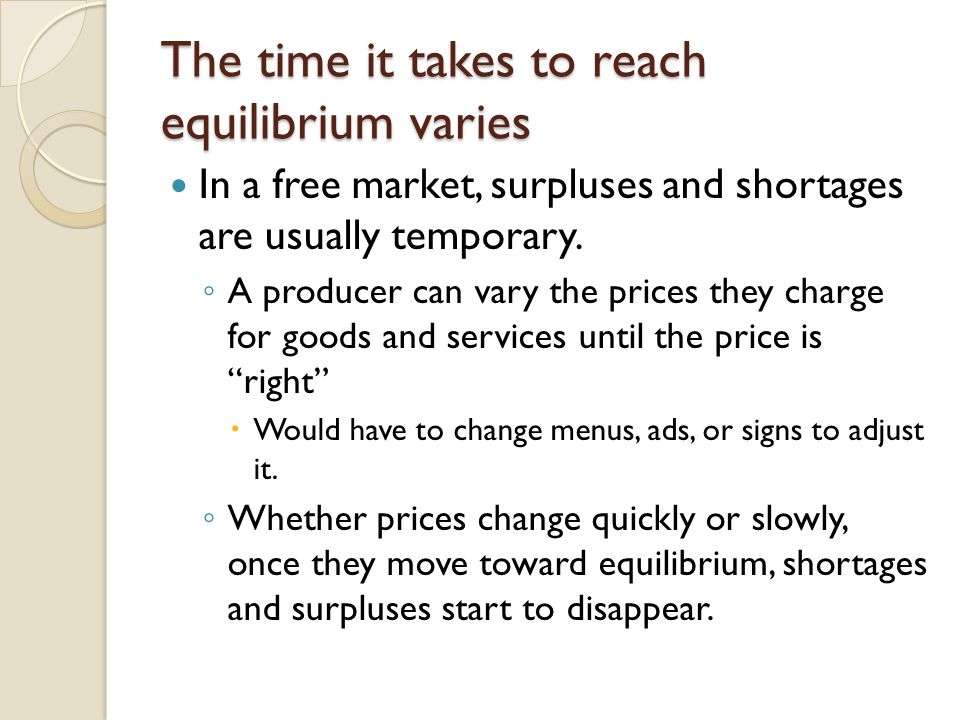 The time it takes to reach equilibrium varies In a free market, surpluses and shortages are usually temporary. A producer can vary the prices they cha