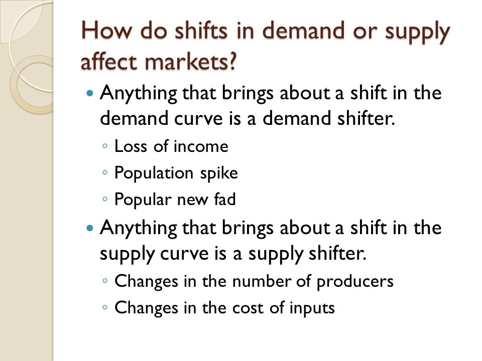 How do shifts in demand or supply affect markets? Anything that brings about a shift in the demand curve is a demand shifter. Loss of income Populatio