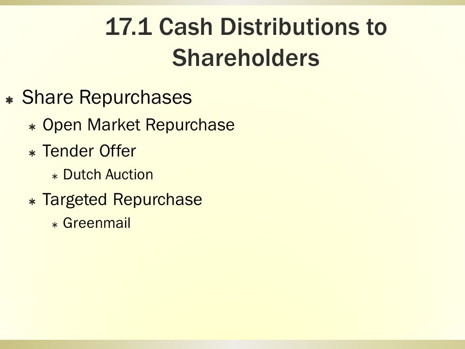 17.1 Cash Distributions to Shareholders Share Repurchases Open Market Repurchase Tender Offer Dutch Auction Targeted Repurchase Greenmail