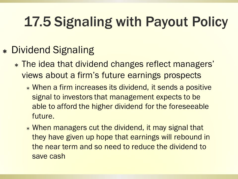 17.5 Signaling with Payout Policy Dividend Signaling The idea that dividend changes reflect managers views about a firms future earnings prospects Whe