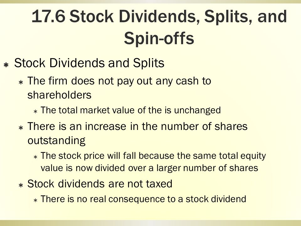 17.6 Stock Dividends, Splits, and Spin-offs Stock Dividends and Splits The firm does not pay out any cash to shareholders The total market value of th