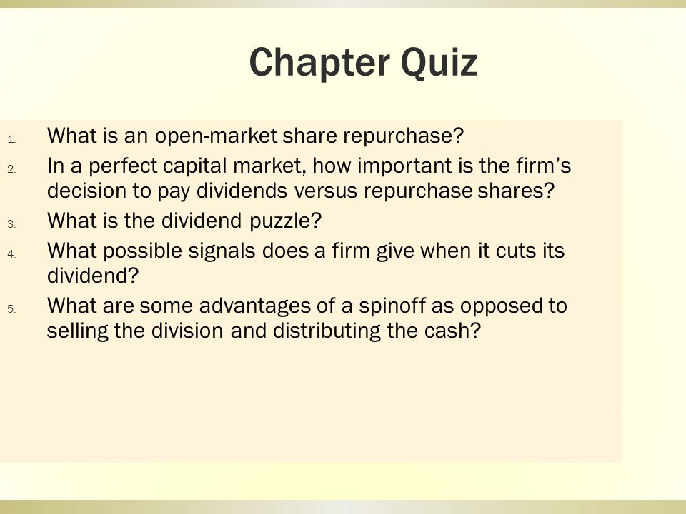 Chapter Quiz 1. What is an open-market share repurchase? 2. In a perfect capital market, how important is the firms decision to pay dividends versus r