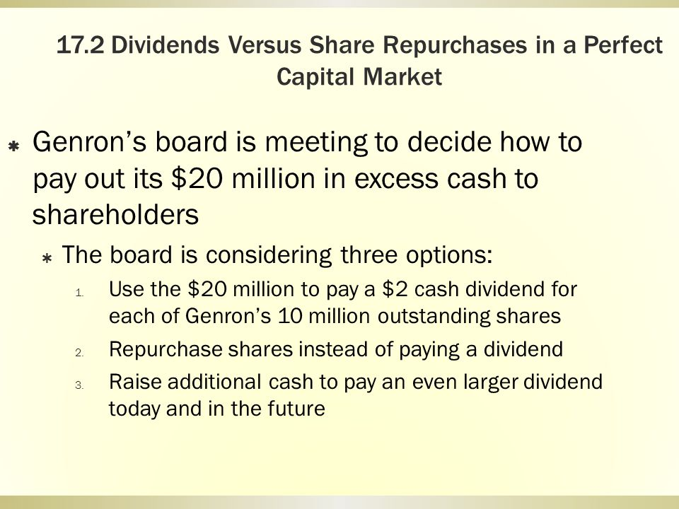 17.2 Dividends Versus Share Repurchases in a Perfect Capital Market Genrons board is meeting to decide how to pay out its $20 million in excess cash t